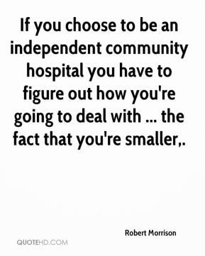 Robert Morrison  - If you choose to be an independent community hospital you have to figure out how you're going to deal with ... the fact that you're smaller.