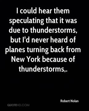 Robert Nolan  - I could hear them speculating that it was due to thunderstorms, but I'd never heard of planes turning back from New York because of thunderstorms.