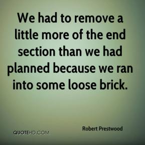 Robert Prestwood  - We had to remove a little more of the end section than we had planned because we ran into some loose brick.