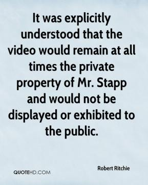 It was explicitly understood that the video would remain at all times the private property of Mr. Stapp and would not be displayed or exhibited to the public.