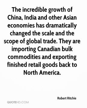 The incredible growth of China, India and other Asian economies has dramatically changed the scale and the scope of global trade. They are importing Canadian bulk commodities and exporting finished retail goods back to North America.