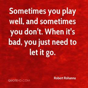 Robert Rohanna  - Sometimes you play well, and sometimes you don't. When it's bad, you just need to let it go.