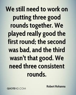 Robert Rohanna  - We still need to work on putting three good rounds together. We played really good the first round; the second was bad, and the third wasn't that good. We need three consistent rounds.