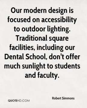 Robert Simmons  - Our modern design is focused on accessibility to outdoor lighting. Traditional square facilities, including our Dental School, don't offer much sunlight to students and faculty.