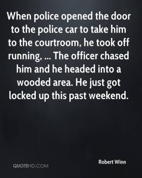 Robert Winn  - When police opened the door to the police car to take him to the courtroom, he took off running, ... The officer chased him and he headed into a wooded area. He just got locked up this past weekend.