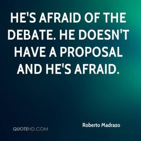 Roberto Madrazo  - He's afraid of the debate. He doesn't have a proposal and he's afraid.