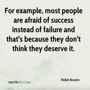 Robin Bowen  - For example, most people are afraid of success instead of failure and that's because they don't think they deserve it.