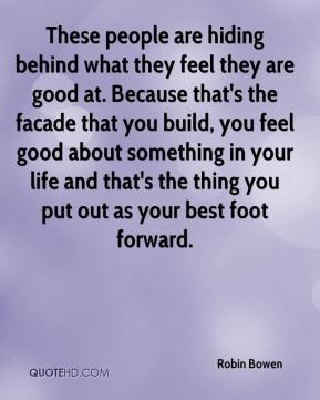 Robin Bowen  - These people are hiding behind what they feel they are good at. Because that's the facade that you build, you feel good about something in your life and that's the thing you put out as your best foot forward.