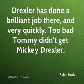 Robin Lewis  - Drexler has done a brilliant job there, and very quickly. Too bad Tommy didn't get Mickey Drexler.