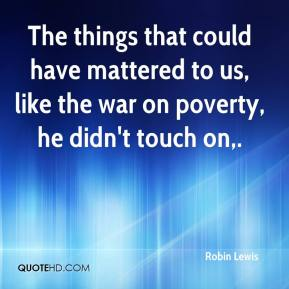 Robin Lewis  - The things that could have mattered to us, like the war on poverty, he didn't touch on.