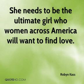 Robyn Kass  - She needs to be the ultimate girl who women across America will want to find love.