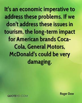Roger Dow  - It's an economic imperative to address these problems. If we don't address these issues in tourism, the long-term impact for American brands Coca-Cola, General Motors, McDonald's could be very damaging.