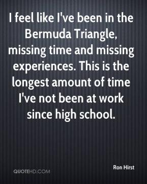 Ron Hirst  - I feel like I've been in the Bermuda Triangle, missing time and missing experiences. This is the longest amount of time I've not been at work since high school.