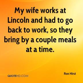 Ron Hirst  - My wife works at Lincoln and had to go back to work, so they bring by a couple meals at a time.