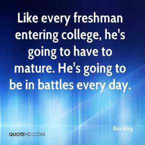 Ron King  - Like every freshman entering college, he's going to have to mature. He's going to be in battles every day.