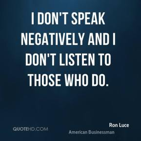 I don't speak negatively and I don't listen to those who do.