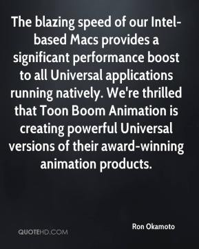 Ron Okamoto  - The blazing speed of our Intel-based Macs provides a significant performance boost to all Universal applications running natively. We're thrilled that Toon Boom Animation is creating powerful Universal versions of their award-winning animation products.