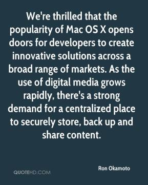 Ron Okamoto  - We're thrilled that the popularity of Mac OS X opens doors for developers to create innovative solutions across a broad range of markets. As the use of digital media grows rapidly, there's a strong demand for a centralized place to securely store, back up and share content.