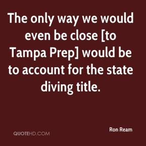 Ron Ream  - The only way we would even be close [to Tampa Prep] would be to account for the state diving title.