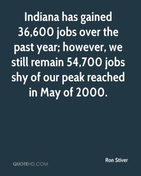 Ron Stiver  - Indiana has gained 36,600 jobs over the past year; however, we still remain 54,700 jobs shy of our peak reached in May of 2000.