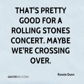 Ronnie Dunn  - That's pretty good for a Rolling Stones concert. Maybe we're crossing over.