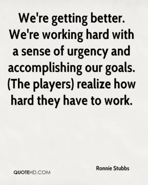 Ronnie Stubbs  - We're getting better. We're working hard with a sense of urgency and accomplishing our goals. (The players) realize how hard they have to work.