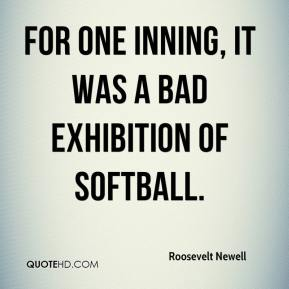 Roosevelt Newell  - For one inning, it was a bad exhibition of softball.