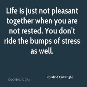 Life is just not pleasant together when you are not rested. You don't ride the bumps of stress as well.