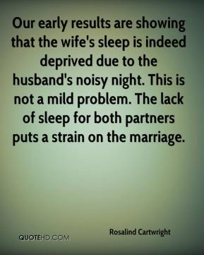 Rosalind Cartwright  - Our early results are showing that the wife's sleep is indeed deprived due to the husband's noisy night. This is not a mild problem. The lack of sleep for both partners puts a strain on the marriage.