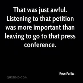 Rose Ferlita  - That was just awful. Listening to that petition was more important than leaving to go to that press conference.