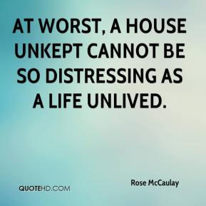 Rose McCaulay  - At worst, a house unkept cannot be so distressing as a life unlived.