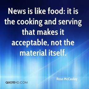 Rose McCaulay  - News is like food: it is the cooking and serving that makes it acceptable, not the material itself.