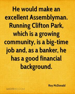 Roy McDonald  - He would make an excellent Assemblyman. Running Clifton Park, which is a growing community, is a big-time job and, as a banker, he has a good financial background.