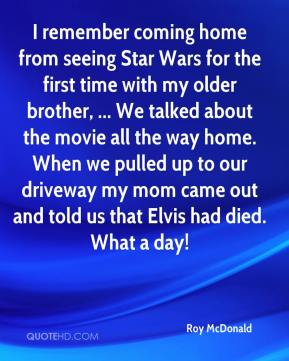 Roy McDonald  - I remember coming home from seeing Star Wars for the first time with my older brother, ... We talked about the movie all the way home. When we pulled up to our driveway my mom came out and told us that Elvis had died. What a day!