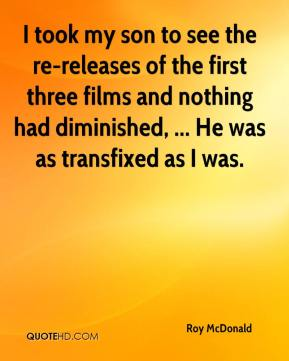 Roy McDonald  - I took my son to see the re-releases of the first three films and nothing had diminished, ... He was as transfixed as I was.