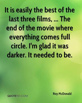 Roy McDonald  - It is easily the best of the last three films, ... The end of the movie where everything comes full circle. I'm glad it was darker. It needed to be.