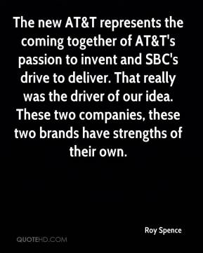 Roy Spence  - The new AT&T represents the coming together of AT&T's passion to invent and SBC's drive to deliver. That really was the driver of our idea. These two companies, these two brands have strengths of their own.