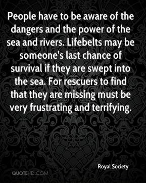 Royal Society  - People have to be aware of the dangers and the power of the sea and rivers. Lifebelts may be someone's last chance of survival if they are swept into the sea. For rescuers to find that they are missing must be very frustrating and terrifying.