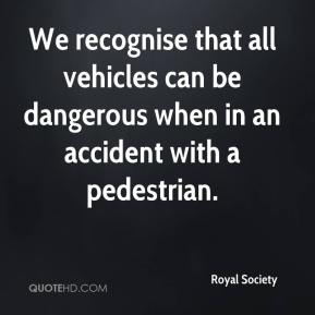 We recognise that all vehicles can be dangerous when in an accident with a pedestrian.
