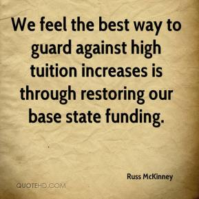 We feel the best way to guard against high tuition increases is through restoring our base state funding.