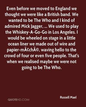 Russell Mael  - Even before we moved to England we thought we were like a British band. We wanted to be The Who and I kind of admired Mick Jagger, ... We used to play the Whiskey-A-Go-Go in Los Angeles. I would be wheeled on stage in a little ocean liner we made out of wire and papier-mâché, waving hello to the crowd of four or even five people. That's when we realised maybe we were not going to be The Who.
