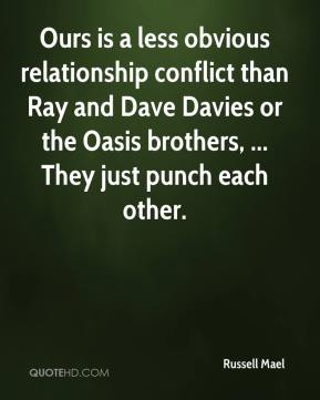 Russell Mael  - Ours is a less obvious relationship conflict than Ray and Dave Davies or the Oasis brothers, ... They just punch each other.