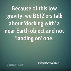 Because of this low gravity, we B612'ers talk about 'docking with' a near Earth object and not 'landing on' one.