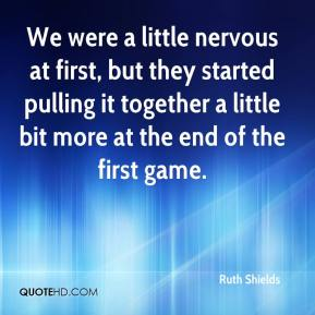Ruth Shields  - We were a little nervous at first, but they started pulling it together a little bit more at the end of the first game.