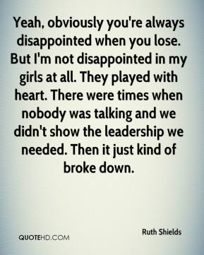 Yeah, obviously you're always disappointed when you lose. But I'm not disappointed in my girls at all. They played with heart. There were times when nobody was talking and we didn't show the leadership we needed. Then it just kind of broke down.