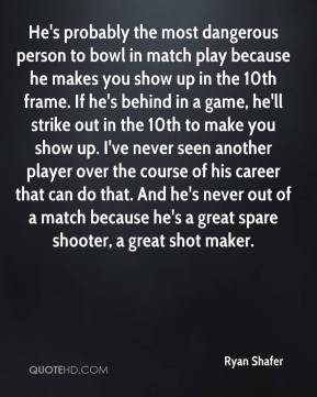 Ryan Shafer  - He's probably the most dangerous person to bowl in match play because he makes you show up in the 10th frame. If he's behind in a game, he'll strike out in the 10th to make you show up. I've never seen another player over the course of his career that can do that. And he's never out of a match because he's a great spare shooter, a great shot maker.