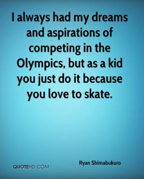 Ryan Shimabukuro  - I always had my dreams and aspirations of competing in the Olympics, but as a kid you just do it because you love to skate.