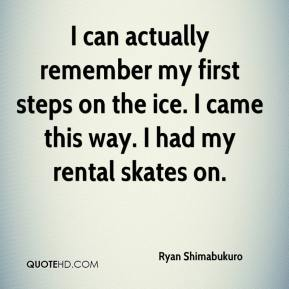 Ryan Shimabukuro  - I can actually remember my first steps on the ice. I came this way. I had my rental skates on.