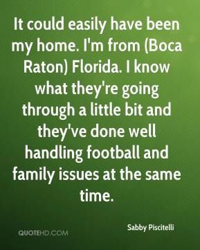 Sabby Piscitelli  - It could easily have been my home. I'm from (Boca Raton) Florida. I know what they're going through a little bit and they've done well handling football and family issues at the same time.