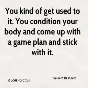 Saleem Rasheed  - You kind of get used to it. You condition your body and come up with a game plan and stick with it.